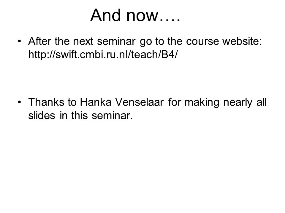 And now…. After the next seminar go to the course website: http://swift.cmbi.ru.nl/teach/B4/