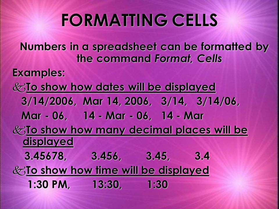 Numbers in a spreadsheet can be formatted by the command Format, Cells