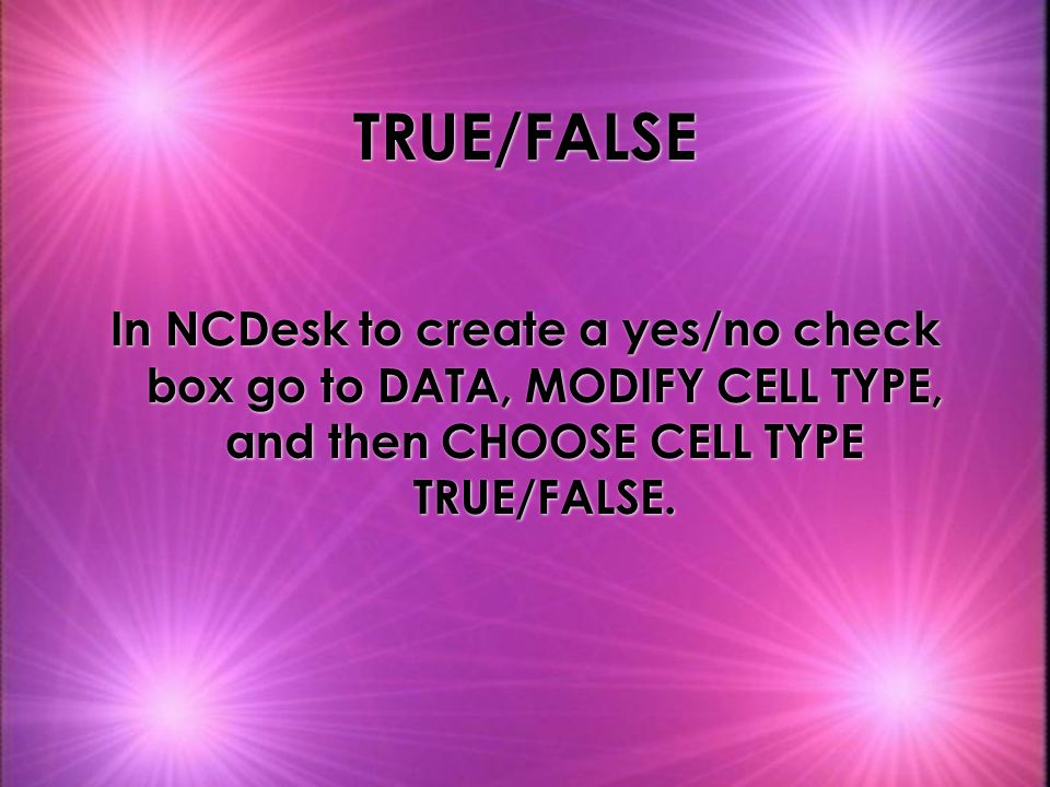 TRUE/FALSE In NCDesk to create a yes/no check box go to DATA, MODIFY CELL TYPE, and then CHOOSE CELL TYPE TRUE/FALSE.