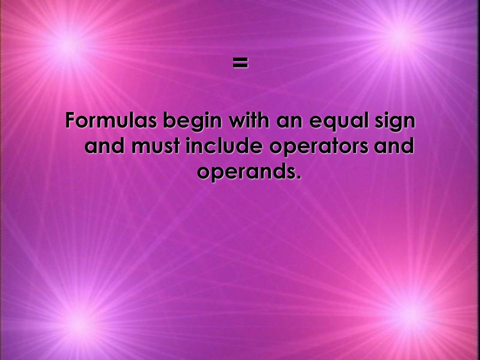 = Formulas begin with an equal sign and must include operators and operands.
