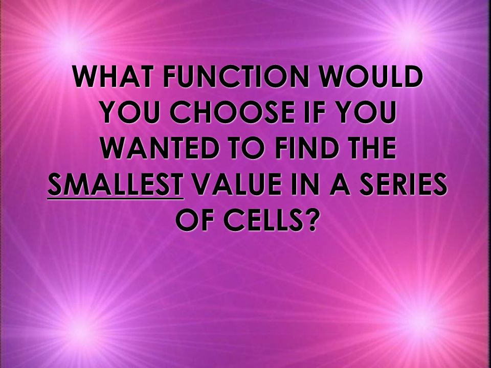 WHAT FUNCTION WOULD YOU CHOOSE IF YOU WANTED TO FIND THE SMALLEST VALUE IN A SERIES OF CELLS