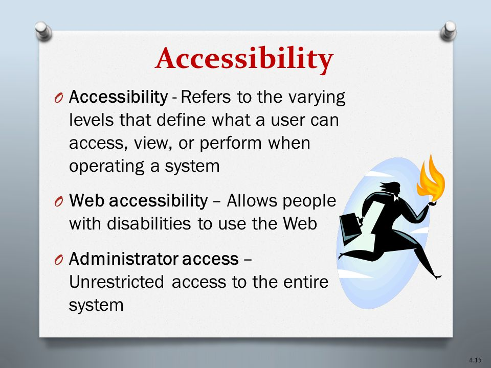 Accessibility Accessibility - Refers to the varying levels that define what a user can access, view, or perform when operating a system.