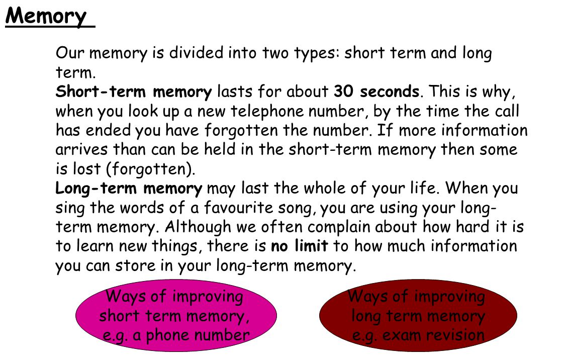 Memory Our memory is divided into two types: short term and long term.