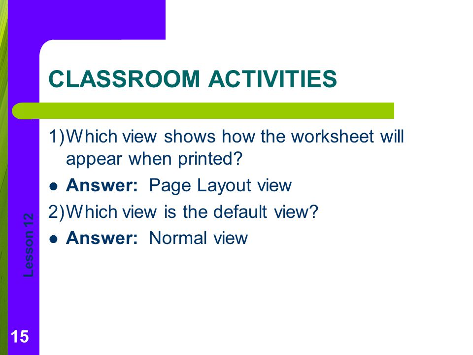 CLASSROOM ACTIVITIES 1) Which view shows how the worksheet will appear when printed Answer: Page Layout view.