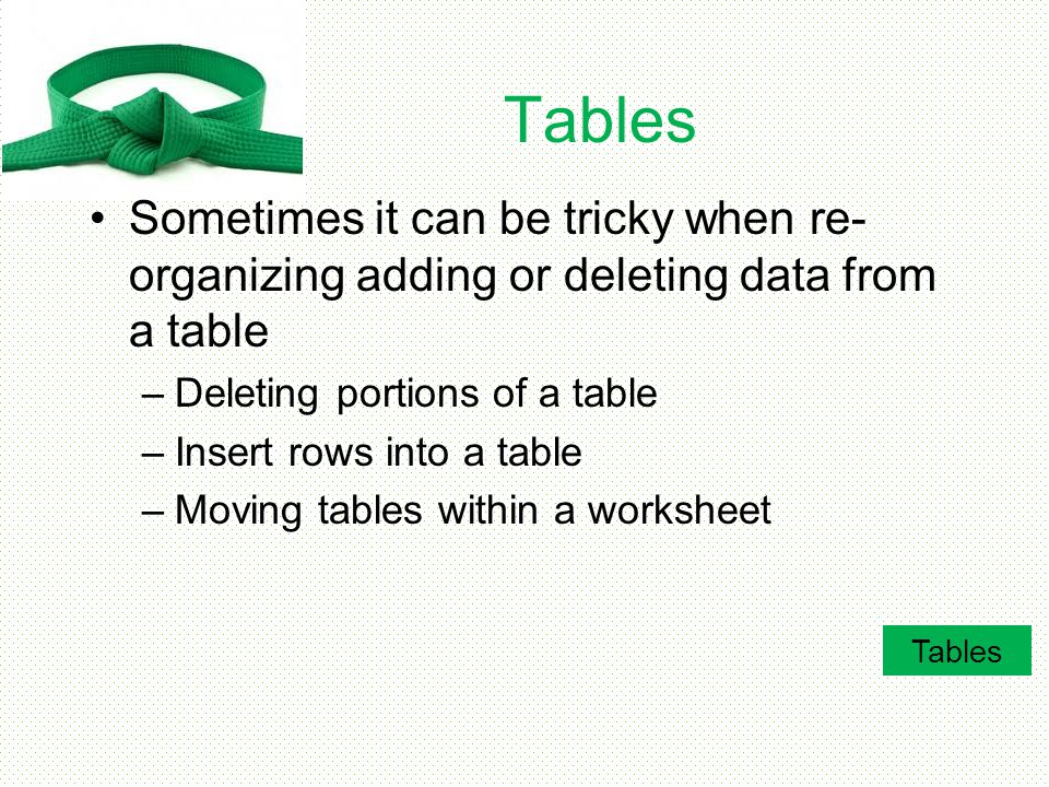 Tables Sometimes it can be tricky when re-organizing adding or deleting data from a table. Deleting portions of a table.
