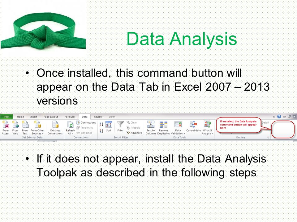 Data Analysis Once installed, this command button will appear on the Data Tab in Excel 2007 – 2013 versions.