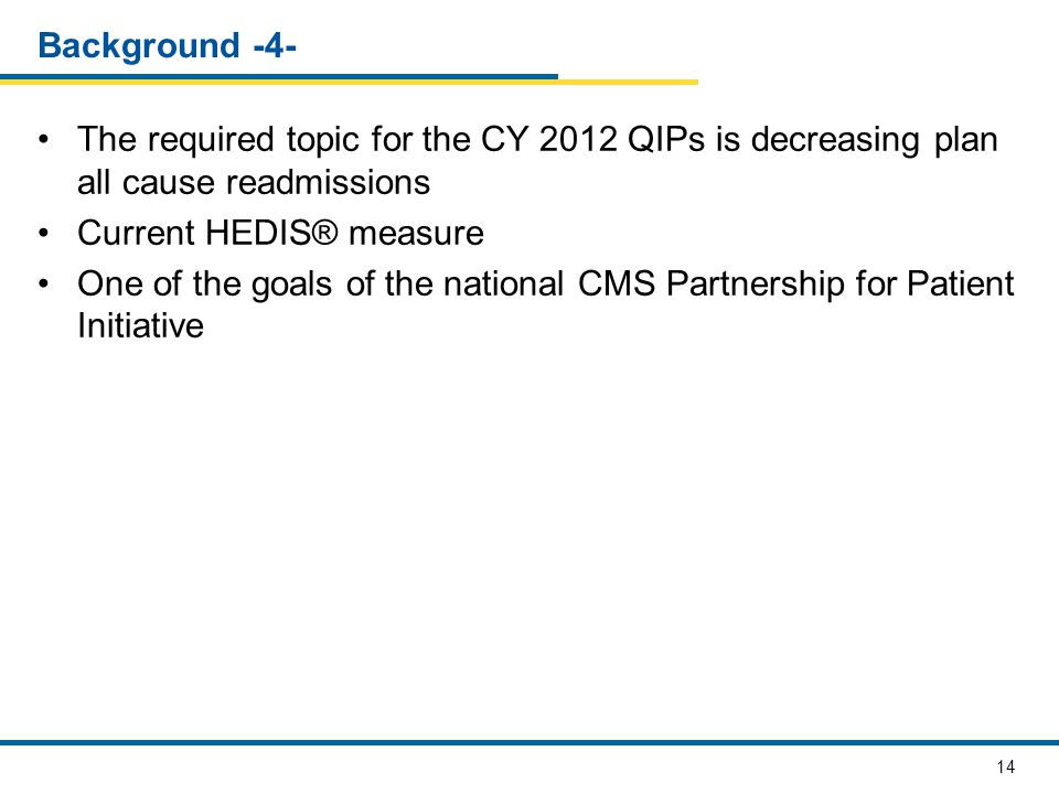 Background -4- The required topic for the CY 2012 QIPs is decreasing plan all cause readmissions. Current HEDIS® measure.