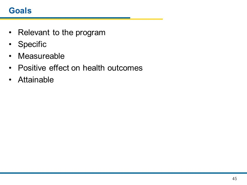 Goals Relevant to the program Specific Measureable Positive effect on health outcomes Attainable