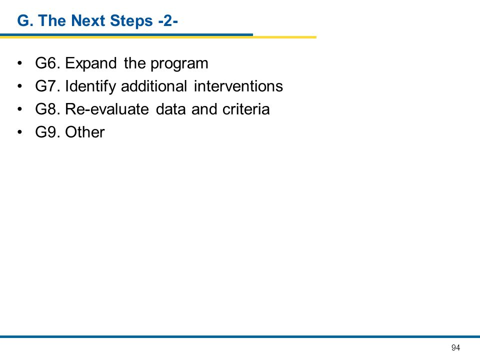 G. The Next Steps -2- G6. Expand the program. G7. Identify additional interventions. G8. Re-evaluate data and criteria.