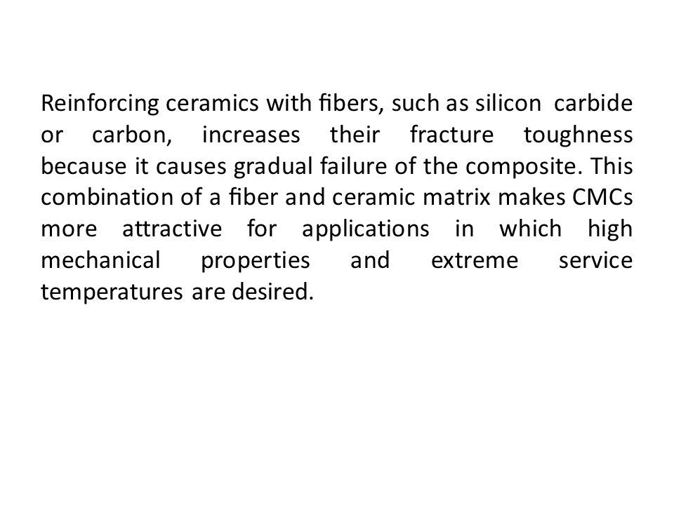 Reinforcing ceramics with fibers, such as silicon carbide or carbon, increases their fracture toughness because it causes gradual failure of the composite.