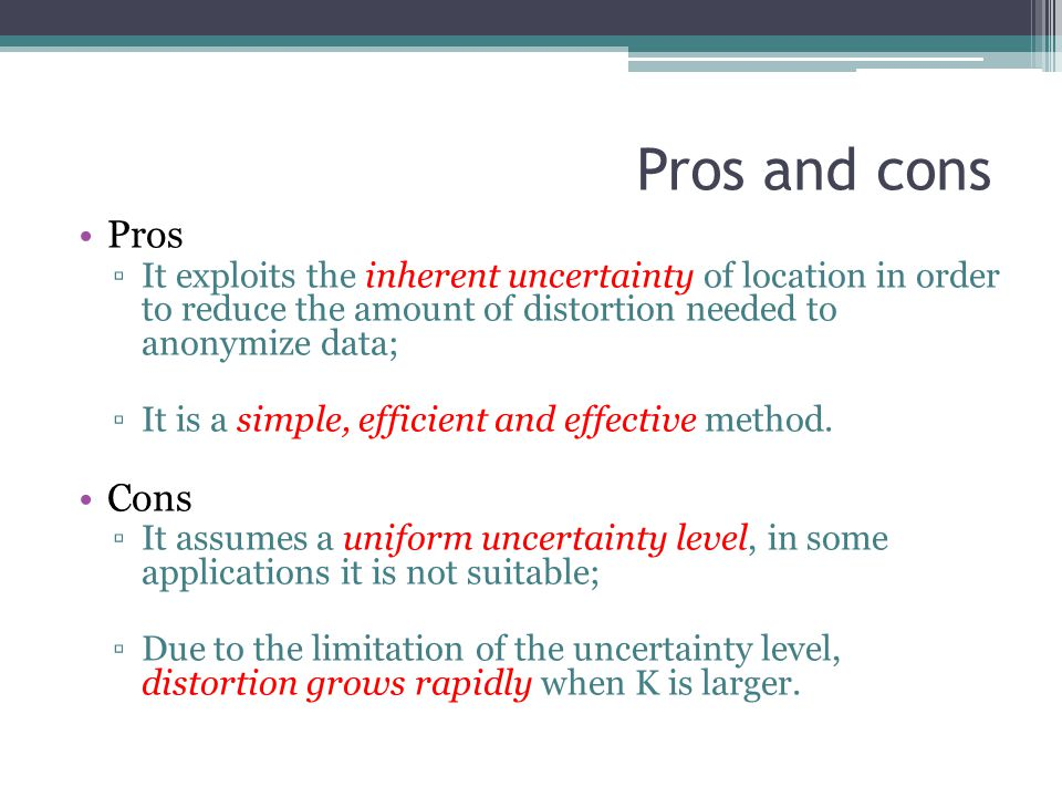 Pros and cons Pros. It exploits the inherent uncertainty of location in order to reduce the amount of distortion needed to anonymize data;