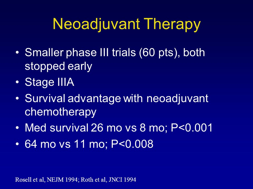 Neoadjuvant Therapy Smaller phase III trials (60 pts), both stopped early. Stage IIIA. Survival advantage with neoadjuvant chemotherapy.
