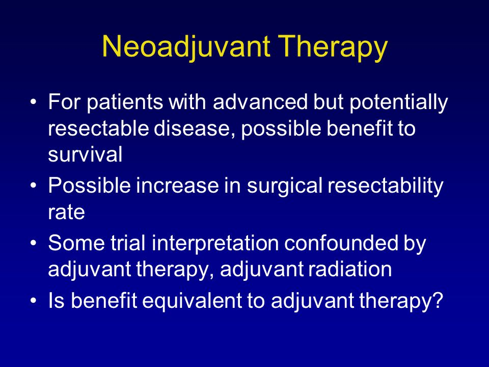 Neoadjuvant Therapy For patients with advanced but potentially resectable disease, possible benefit to survival.