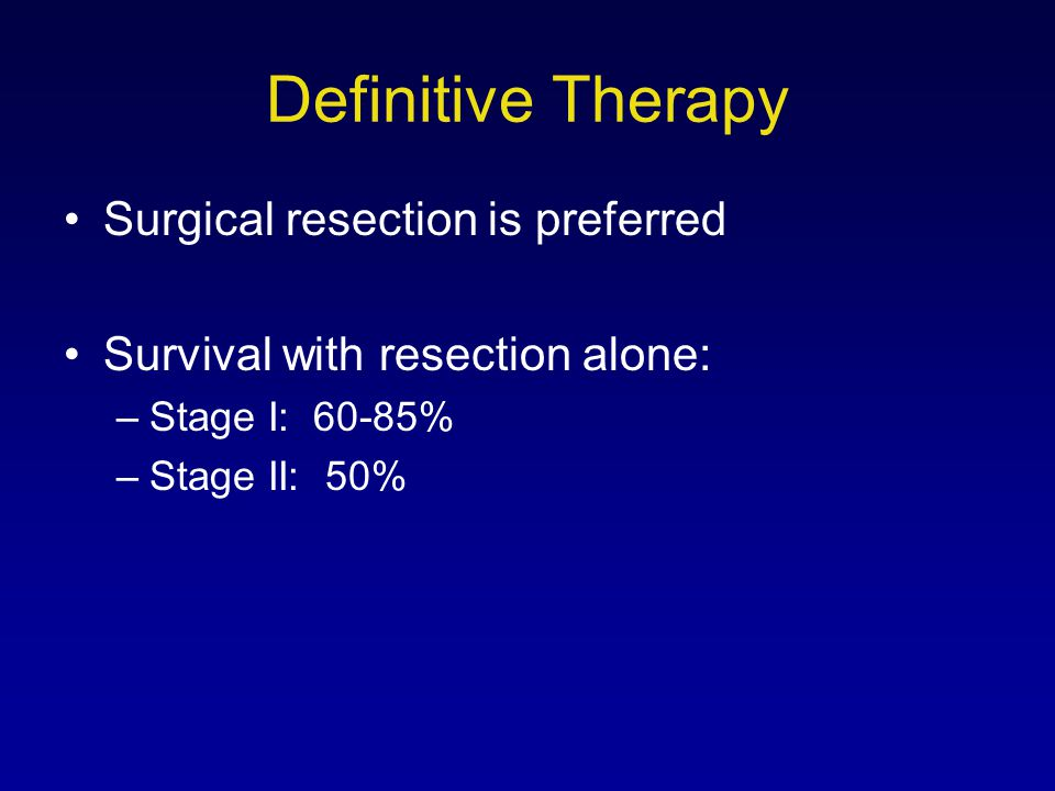 Definitive Therapy Surgical resection is preferred