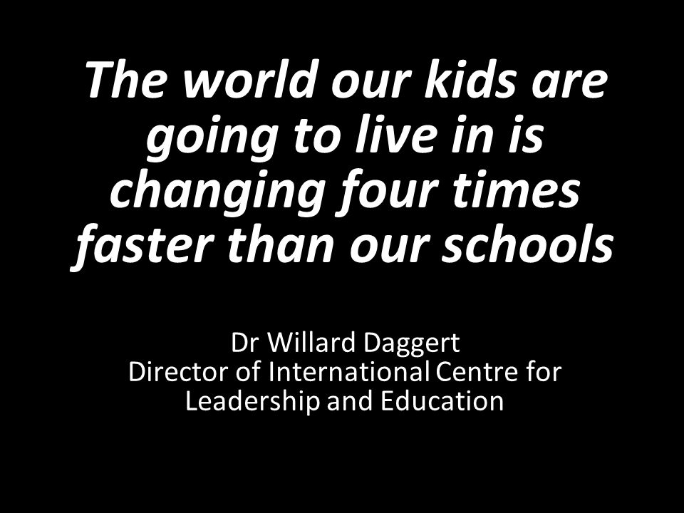 The world our kids are going to live in is changing four times faster than our schools Dr Willard Daggert Director of International Centre for Leadership and Education