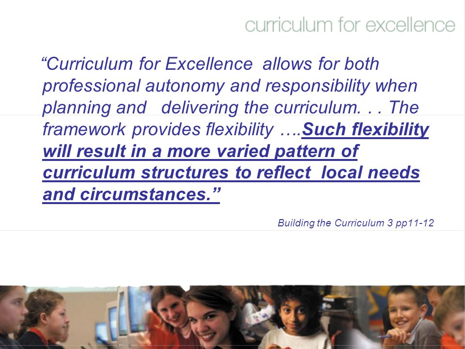 Curriculum for Excellence allows for both professional autonomy and responsibility when planning and delivering the curriculum. . . The framework provides flexibility ….Such flexibility will result in a more varied pattern of curriculum structures to reflect local needs and circumstances.