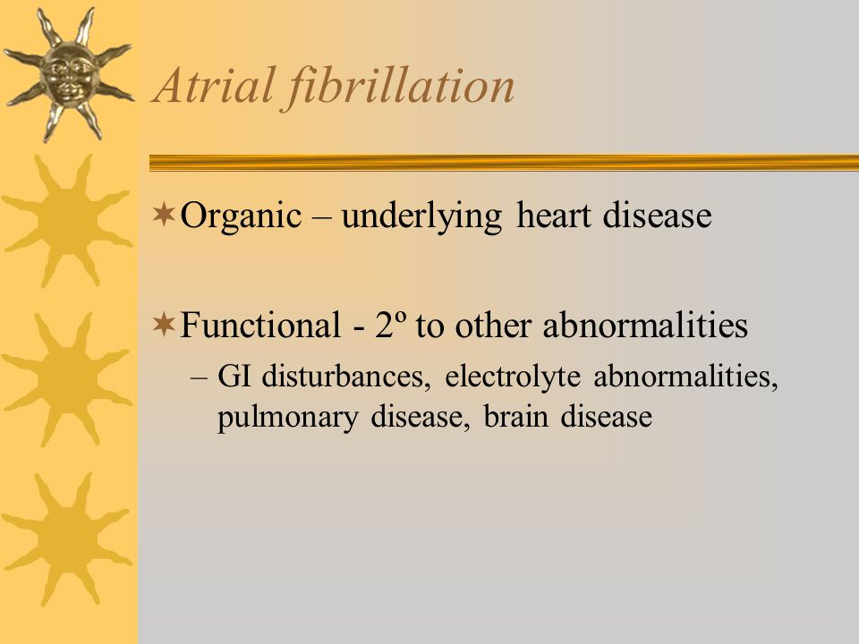 Atrial fibrillation Organic – underlying heart disease