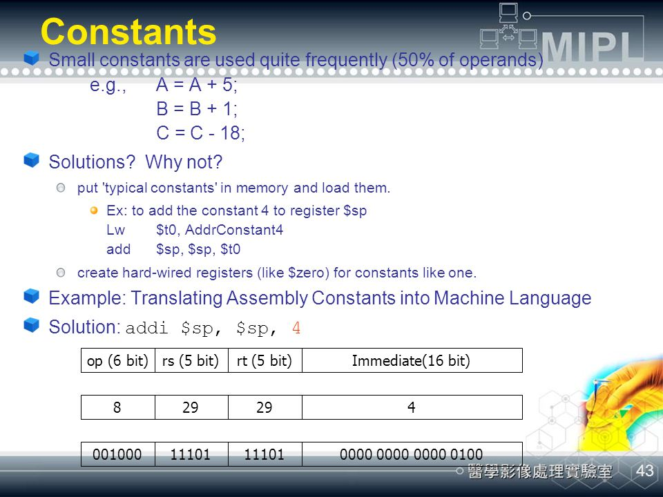 Constants Small constants are used quite frequently (50% of operands) e.g., A = A + 5; B = B + 1; C = C - 18;