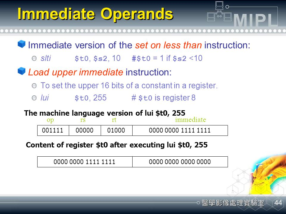 Immediate Operands Immediate version of the set on less than instruction: slti $t0, $s2, 10 #$t0 = 1 if $s2 <10.