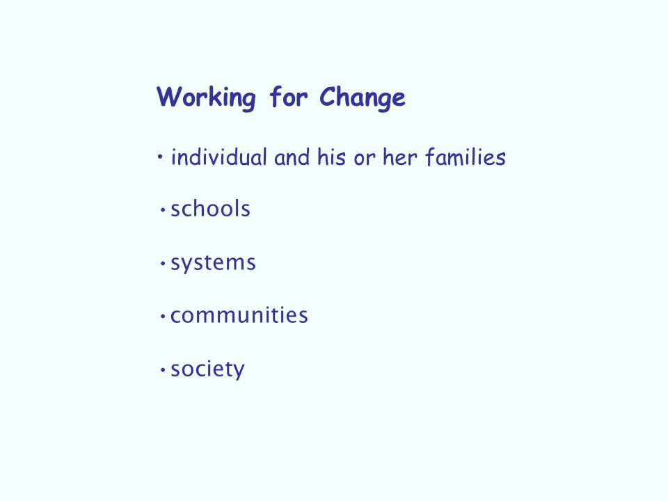 Working for Change individual and his or her families schools systems