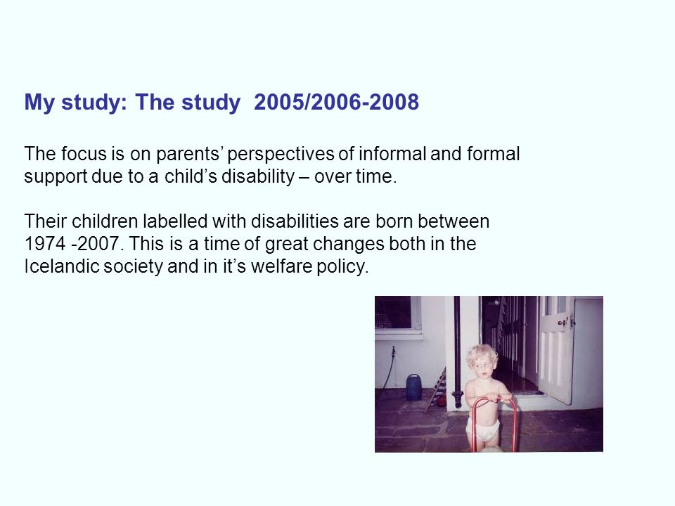 My study: The study 2005/2006-2008 The focus is on parents' perspectives of informal and formal. support due to a child's disability – over time.
