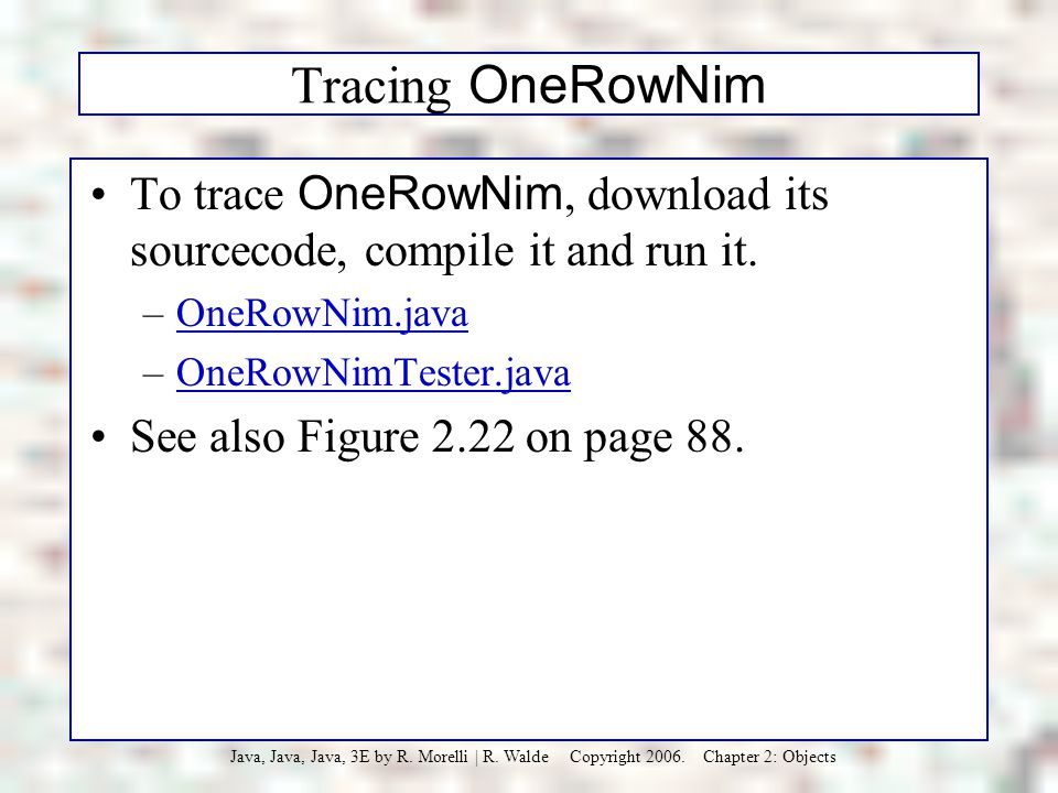 Tracing OneRowNim To trace OneRowNim, download its sourcecode, compile it and run it. OneRowNim.java.