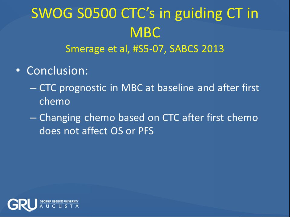 SWOG S0500 CTC's in guiding CT in MBC Smerage et al, #S5-07, SABCS 2013