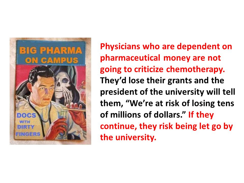 Physicians who are dependent on pharmaceutical money are not going to criticize chemotherapy. They'd lose their grants and the president of the university will tell them, We're at risk of losing tens of millions of dollars. If they continue, they risk being let go by the university.