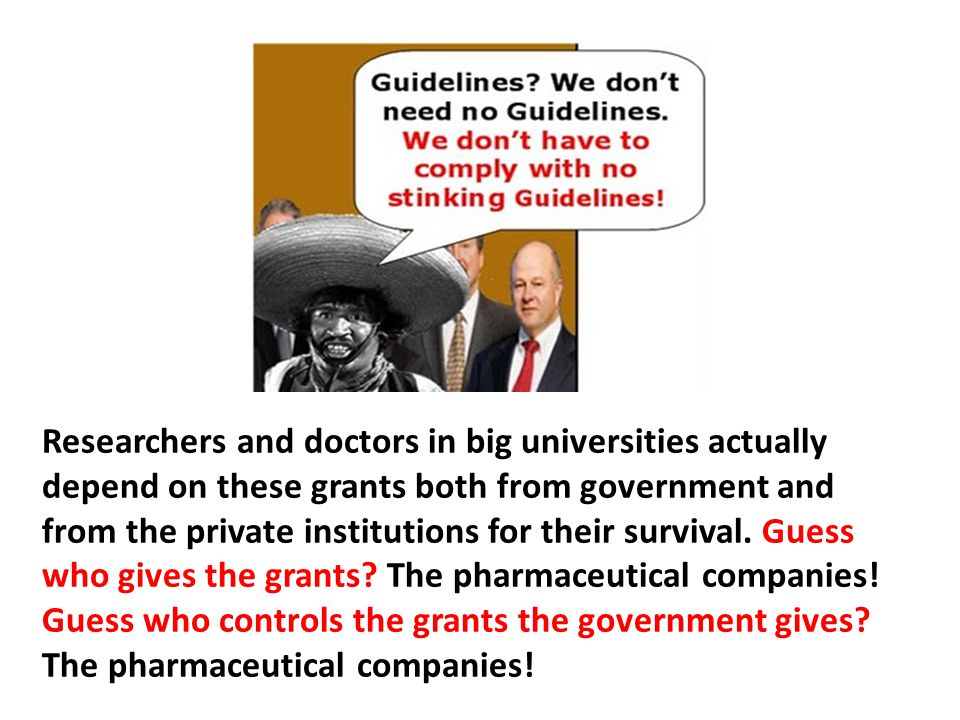 Researchers and doctors in big universities actually depend on these grants both from government and from the private institutions for their survival. Guess who gives the grants The pharmaceutical companies! Guess who controls the grants the government gives The pharmaceutical companies!