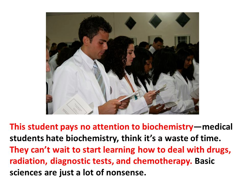 This student pays no attention to biochemistry—medical students hate biochemistry, think it's a waste of time. They can't wait to start learning how to deal with drugs, radiation, diagnostic tests, and chemotherapy. Basic sciences are just a lot of nonsense.
