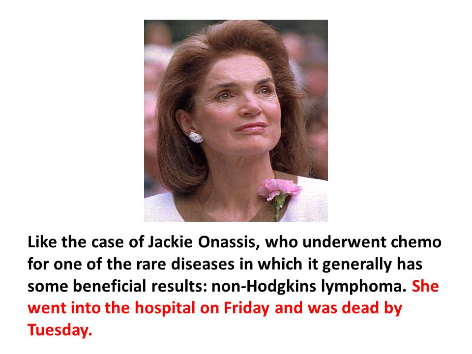 Like the case of Jackie Onassis, who underwent chemo for one of the rare diseases in which it generally has some beneficial results: non-Hodgkins lymphoma. She went into the hospital on Friday and was dead by Tuesday.