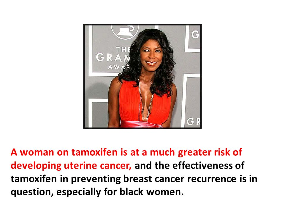 A woman on tamoxifen is at a much greater risk of developing uterine cancer, and the effectiveness of tamoxifen in preventing breast cancer recurrence is in question, especially for black women. There are a number of studies that show tamoxifen increases breast cancer risk in black women.