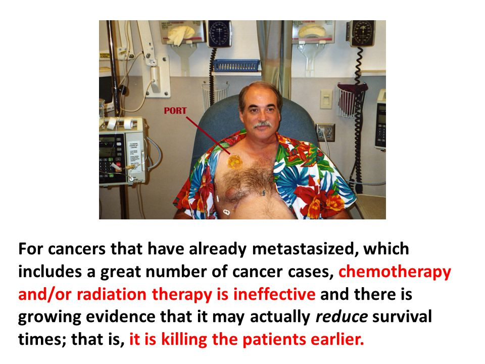 For cancers that have already metastasized, which includes a great number of cancer cases, chemotherapy and/or radiation therapy is ineffective and there is growing evidence that it may actually reduce survival times; that is, it is killing the patients earlier.