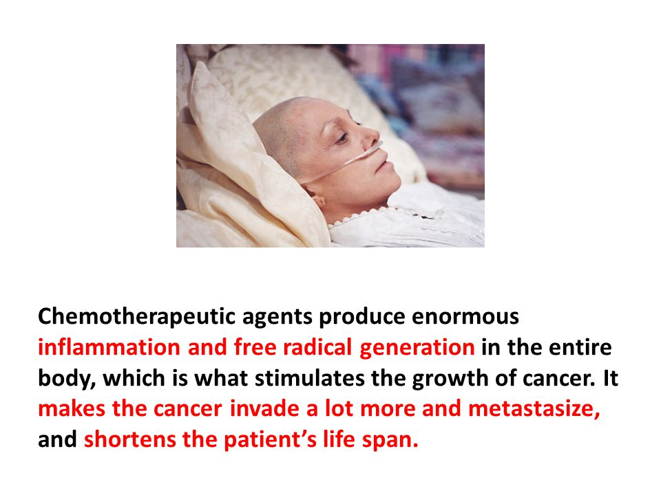 Chemotherapeutic agents produce enormous inflammation and free radical generation in the entire body, which is what stimulates the growth of cancer. It makes the cancer invade a lot more and metastasize, and shortens the patient's life span.