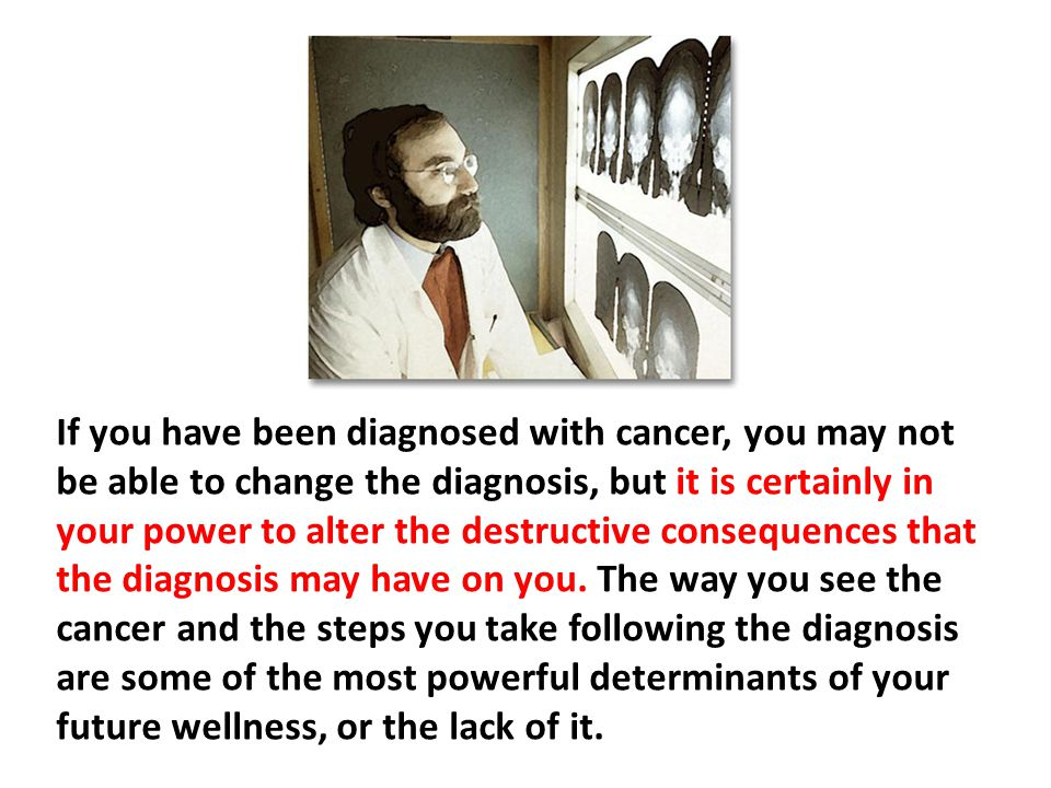 If you have been diagnosed with cancer, you may not be able to change the diagnosis, but it is certainly in your power to alter the destructive consequences that the diagnosis may have on you. The way you see the cancer and the steps you take following the diagnosis are some of the most powerful determinants of your future wellness, or the lack of it.