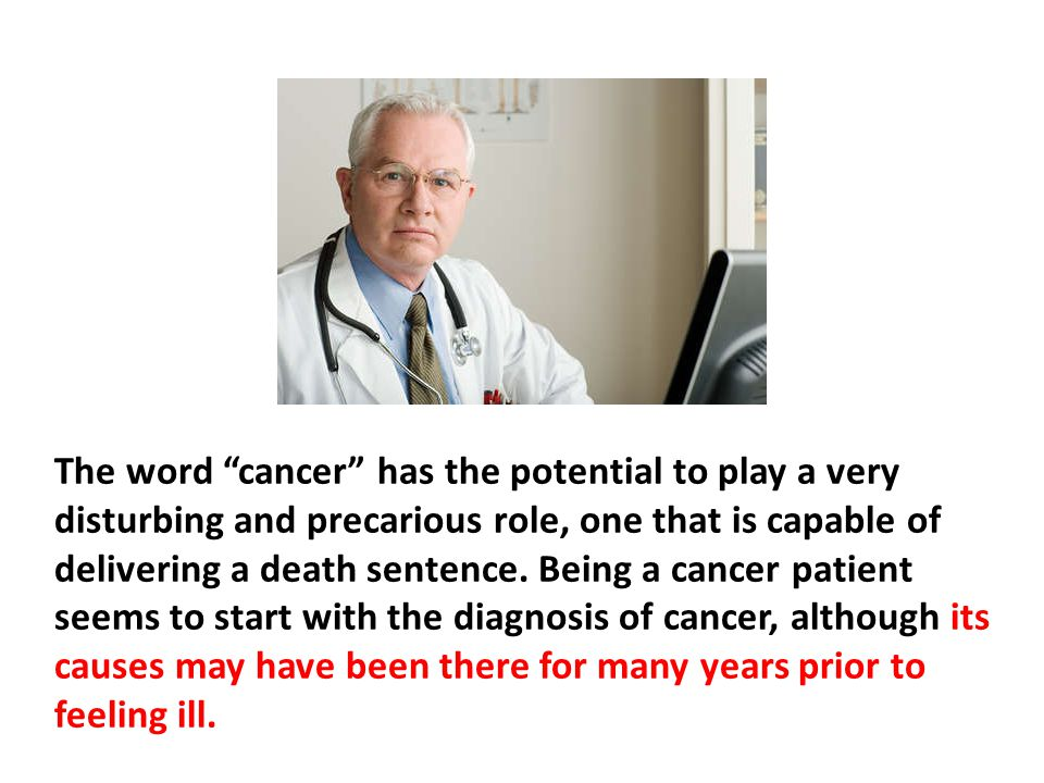 The word cancer has the potential to play a very disturbing and precarious role, one that is capable of delivering a death sentence. Being a cancer patient seems to start with the diagnosis of cancer, although its causes may have been there for many years prior to feeling ill.