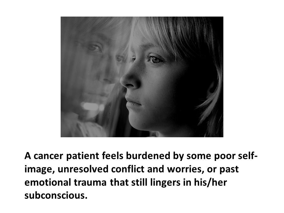 A cancer patient feels burdened by some poor self-image, unresolved conflict and worries, or past emotional trauma that still lingers in his/her subconscious.