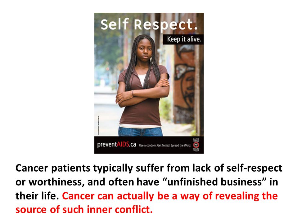 Cancer patients typically suffer from lack of self-respect or worthiness, and often have unfinished business in their life. Cancer can actually be a way of revealing the source of such inner conflict.