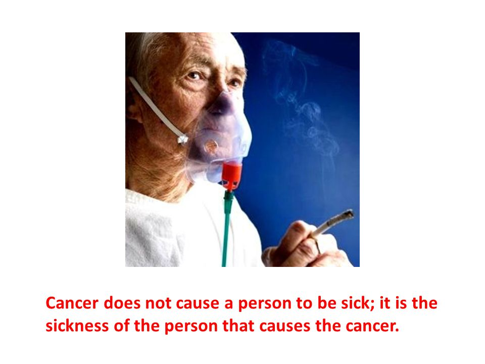 Cancer does not cause a person to be sick; it is the sickness of the person that causes the cancer.