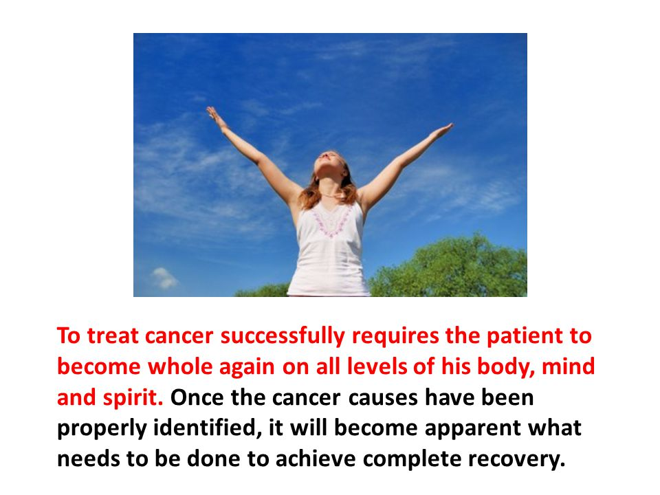 To treat cancer successfully requires the patient to become whole again on all levels of his body, mind and spirit. Once the cancer causes have been properly identified, it will become apparent what needs to be done to achieve complete recovery.