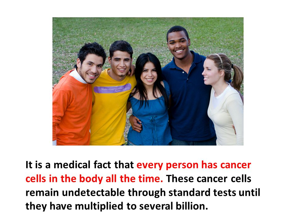 It is a medical fact that every person has cancer cells in the body all the time. These cancer cells remain undetectable through standard tests until they have multiplied to several billion.