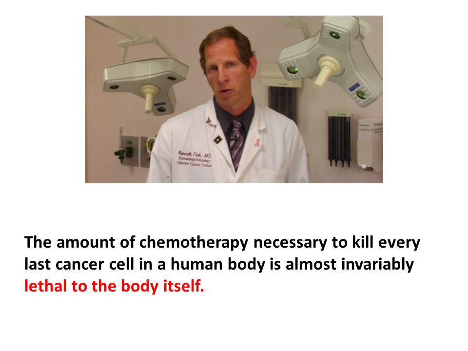 The amount of chemotherapy necessary to kill every last cancer cell in a human body is almost invariably lethal to the body itself.