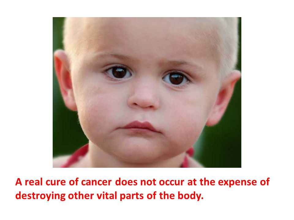 A real cure of cancer does not occur at the expense of destroying other vital parts of the body.