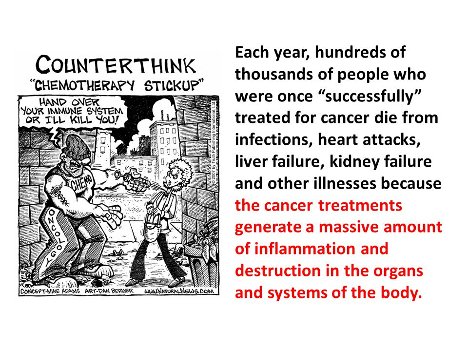 Each year, hundreds of thousands of people who were once successfully treated for cancer die from infections, heart attacks, liver failure, kidney failure and other illnesses because the cancer treatments generate a massive amount of inflammation and destruction in the organs and systems of the body.
