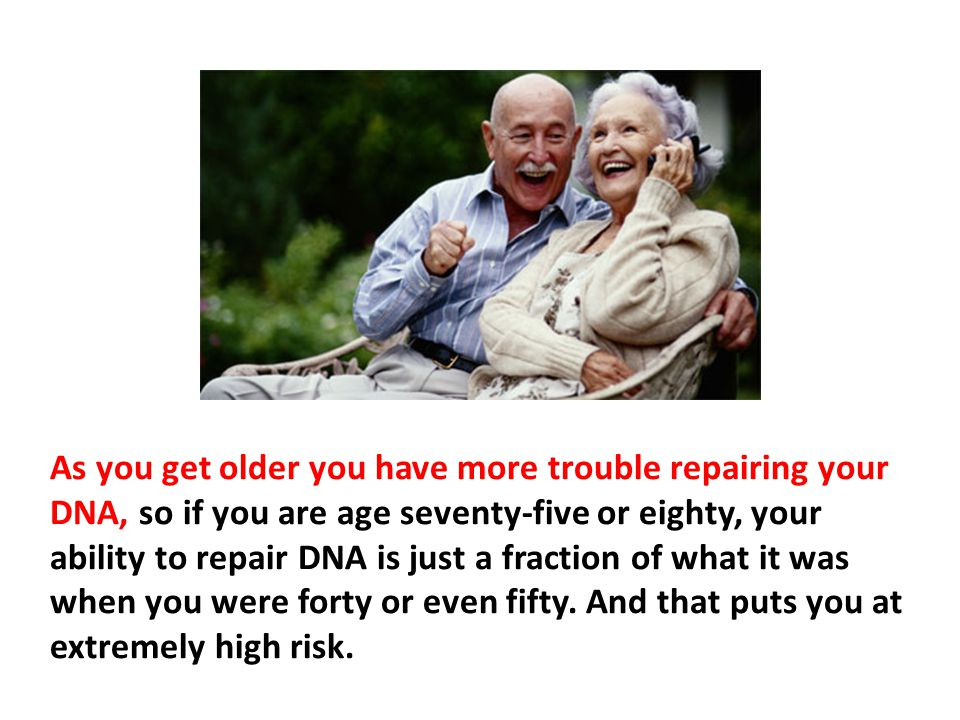 As you get older you have more trouble repairing your DNA, so if you are age seventy-five or eighty, your ability to repair DNA is just a fraction of what it was when you were forty or even fifty. And that puts you at extremely high risk.