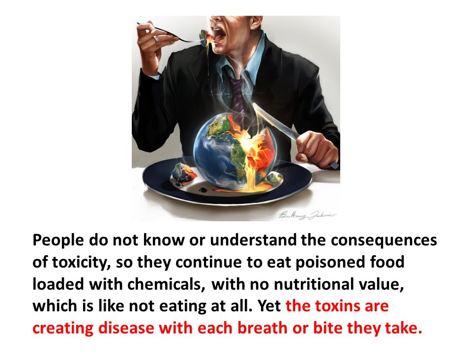 People do not know or understand the consequences of toxicity, so they continue to eat poisoned food loaded with chemicals, with no nutritional value, which is like not eating at all. Yet the toxins are creating disease with each breath or bite they take.
