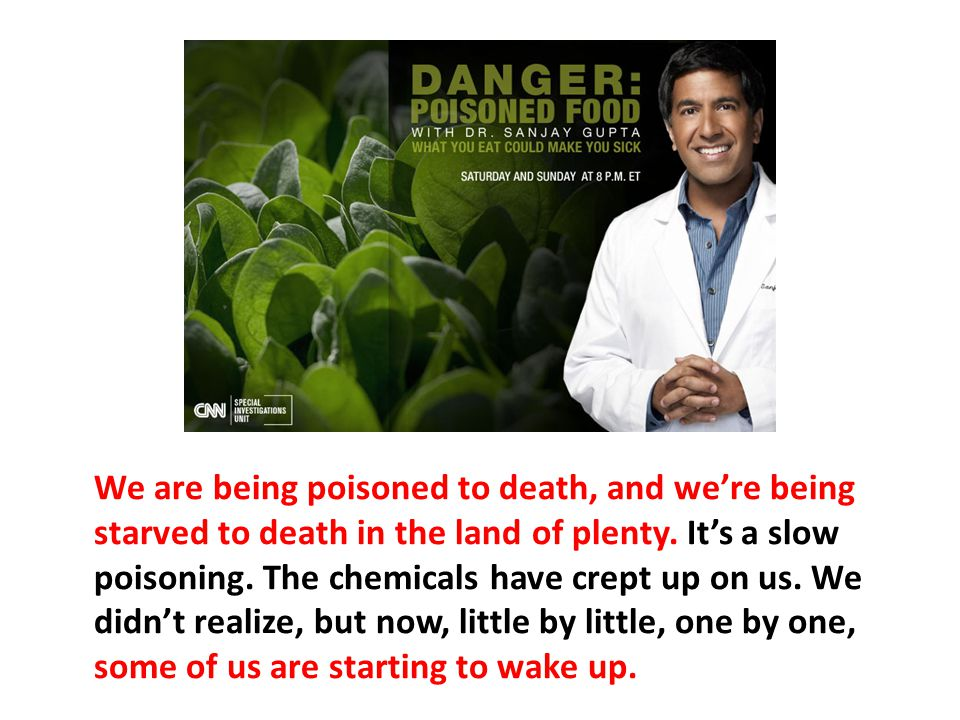 We are being poisoned to death, and we're being starved to death in the land of plenty. It's a slow poisoning. The chemicals have crept up on us. We didn't realize, but now, little by little, one by one, some of us are starting to wake up.