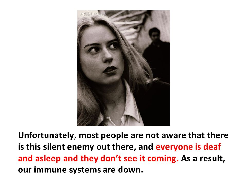Unfortunately, most people are not aware that there is this silent enemy out there, and everyone is deaf and asleep and they don't see it coming. As a result, our immune systems are down.