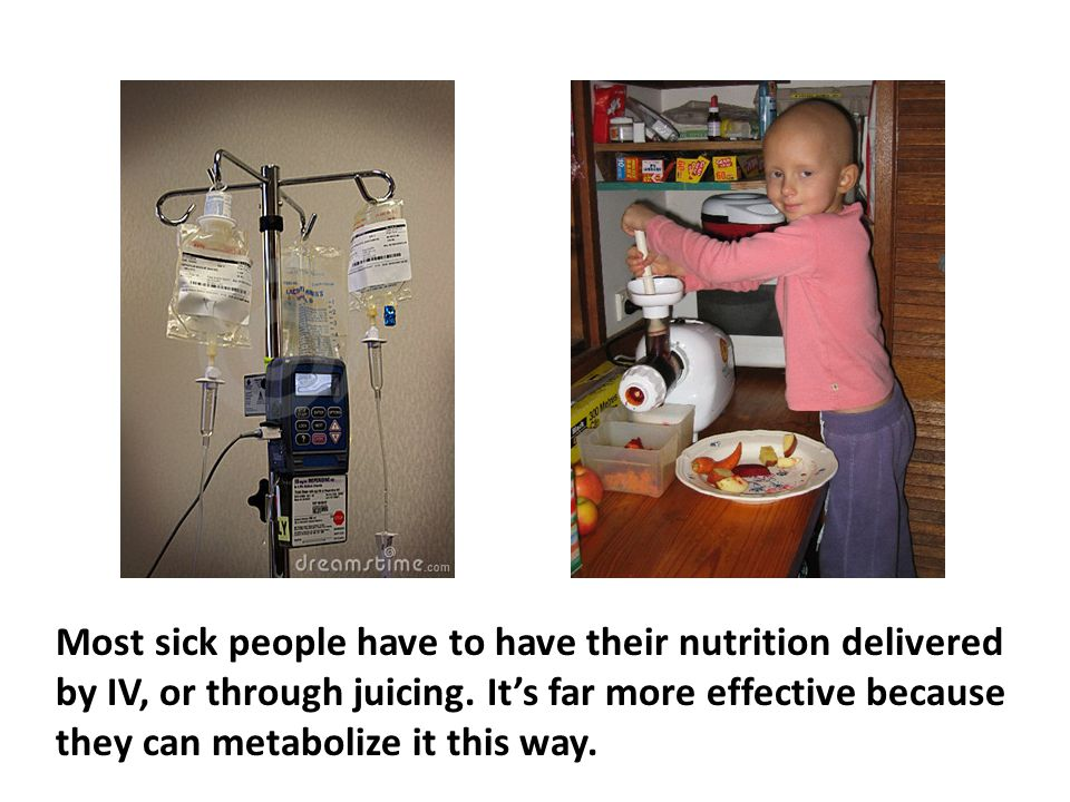 Most sick people have to have their nutrition delivered by IV, or through juicing. It's far more effective because they can metabolize it this way.