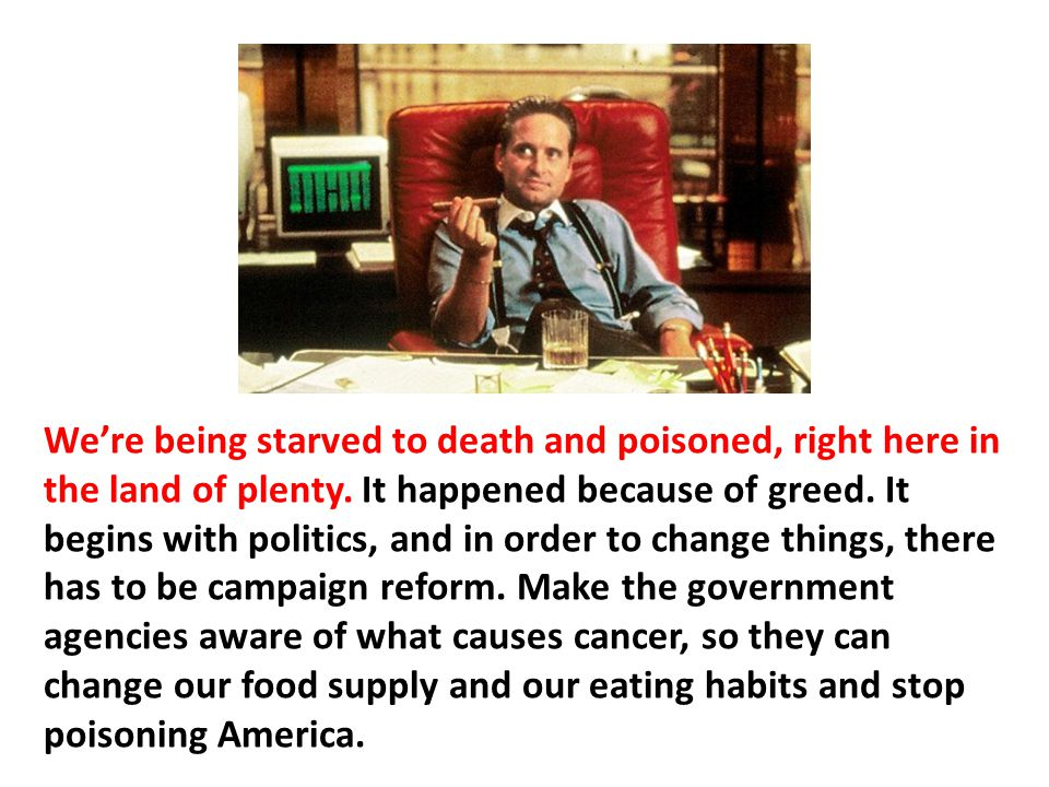 We're being starved to death and poisoned, right here in the land of plenty. It happened because of greed. It begins with politics, and in order to change things, there has to be campaign reform. Make the government agencies aware of what causes cancer, so they can change our food supply and our eating habits and stop poisoning America.